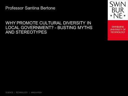 SCIENCE | TECHNOLOGY | INNOVATION Professor Santina Bertone WHY PROMOTE CULTURAL DIVERSITY IN LOCAL GOVERNMENT? - BUSTING MYTHS AND STEREOTYPES.