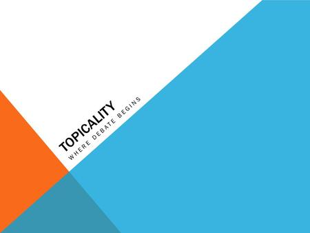 TOPICALITY WHERE DEBATE BEGINS. OUTLINE 1.WHAT is topicality? 2.WHY does topicality matter? 3.HOW is topicality debated and WHEN should I read it? 4.HOW.