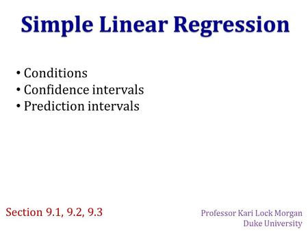 Simple Linear Regression Conditions Confidence intervals Prediction intervals Section 9.1, 9.2, 9.3 Professor Kari Lock Morgan Duke University.