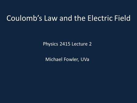 Coulomb's Law and the Electric Field Physics 2415 Lecture 2 Michael Fowler, UVa.