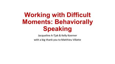 Working with Difficult Moments: Behaviorally Speaking Jacqueline A-Tjak & Kelly Koerner with a big thank you to Matthieu Villatte.
