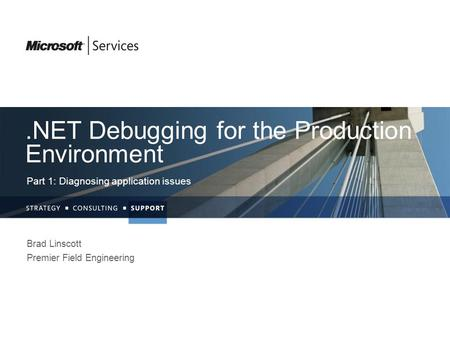 .NET Debugging for the Production Environment Part 1: Diagnosing application issues Brad Linscott Premier Field Engineering.
