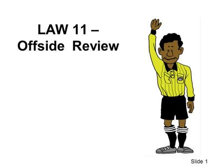 LAW 11 – Offside Review Slide 1. WHAT IF ??? 1 An attacker got the ball several yards past our second to last defender but the referee didn't call offside.