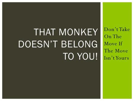 Don't Take On The Move If The Move Isn't Yours THAT MONKEY DOESN'T BELONG TO YOU!