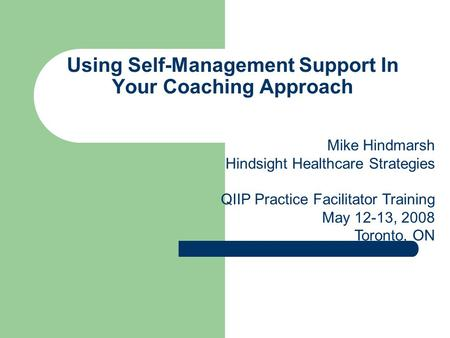 Using Self-Management Support In Your Coaching Approach Mike Hindmarsh Hindsight Healthcare Strategies QIIP Practice Facilitator Training May 12-13, 2008.
