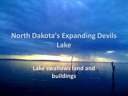 North Dakota's Expanding Devils Lake Lake swallows land and buildings From an Associated Press Story.