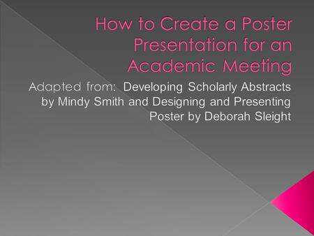  Describe the steps in preparing an abstract that can then be used to create your poster presentation  Introduce you to types of poster presentations.