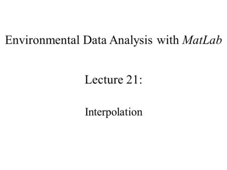 Environmental Data Analysis with MatLab Lecture 21: Interpolation.