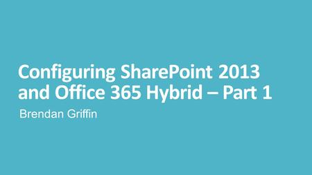 Configuring SharePoint 2013 and Office 365 Hybrid – Part 1 Brendan Griffin.