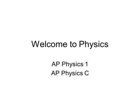 Welcome to Physics AP Physics 1 AP Physics C.