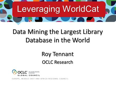 Data Mining the Largest Library Database in the World Roy Tennant OCLC Research Leveraging WorldCat.