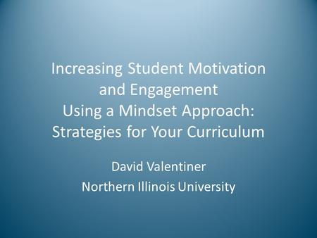 Increasing Student Motivation and Engagement Using a Mindset Approach: Strategies for Your Curriculum David Valentiner Northern Illinois University.