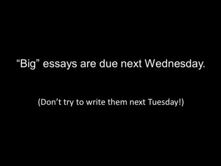 """Big"" essays are due next Wednesday. (Don't try to write them next Tuesday!)"