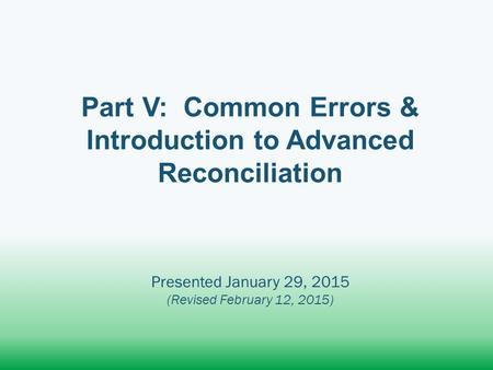 Part V: Common Errors & Introduction to Advanced Reconciliation Presented January 29, 2015 (Revised February 12, 2015)
