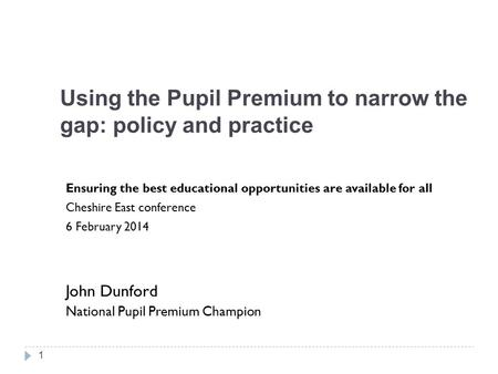 Using the Pupil Premium to narrow the gap: policy and practice Ensuring the best educational opportunities are available for all Cheshire East conference.