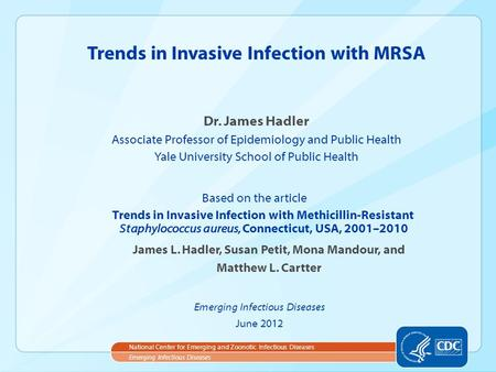 Dr. James Hadler Associate Professor of Epidemiology and Public Health Yale University School of Public Health Trends in Invasive Infection with MRSA Emerging.