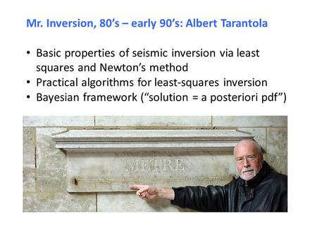 Mr. Inversion, 80's – early 90's: Albert Tarantola Basic properties of seismic inversion via least squares and Newton's method Practical algorithms for.