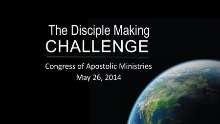 The Disciple Making CHALLENGE Congress of Apostolic Ministries May 26, 2014.