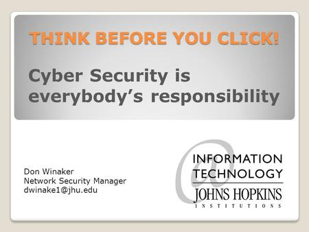 THINK BEFORE YOU CLICK! Cyber Security is everybody's responsibility Don Winaker Network Security Manager