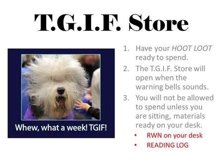 T.G.I.F. Store 1.Have your HOOT LOOT ready to spend. 2.The T.G.I.F. Store will open when the warning bells sounds. 3.You will not be allowed to spend.
