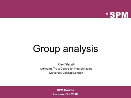 Group analysis Kherif Ferath Wellcome Trust Centre for Neuroimaging University College London SPM Course London, Oct 2010.