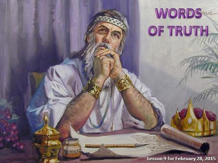 "Lesson 9 for February 28, 2015. ""What is truth?"" (John 18:38). Solomon wrote about the truth and honesty in Proverbs 22-24. 1.The truth about truth (22:17-21)"