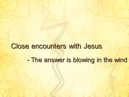 Close encounters with Jesus - The answer is blowing in the wind.