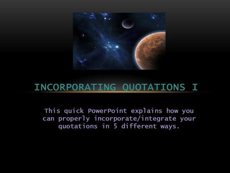 This quick PowerPoint explains how you can properly incorporate/integrate your quotations in 5 different ways. INCORPORATING QUOTATIONS I.