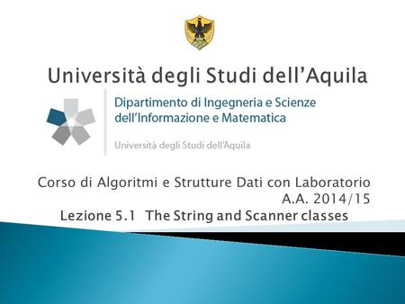 Corso di Algoritmi e Strutture Dati con Laboratorio A.A. 2014/15 Lezione 5.1 The String and Scanner classes.