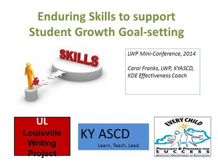 Enduring Skills to support Student Growth Goal-setting 1 UL Louisville Writing Project KY ASCD Learn, Teach, Lead LWP Mini-Conference, 2014 Carol Franks,