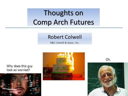 Robert Colwell R&E Colwell & Assoc. Inc. Thoughts on Comp Arch Futures Why does this guy look so worried? Oh.