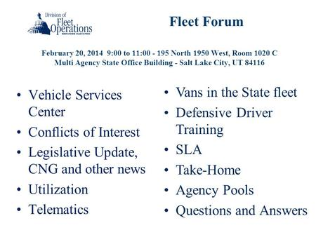 February 20, 2014 9:00 to 11:00 - 195 North 1950 West, Room 1020 C Multi Agency State Office Building - Salt Lake City, UT 84116 Fleet Forum Vehicle Services.