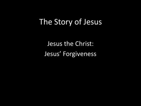 The Story of Jesus Jesus the Christ: Jesus' Forgiveness.