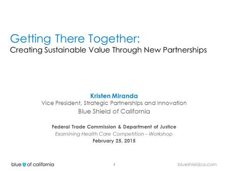 1 blueshieldca.com Getting There Together: Creating Sustainable Value Through New Partnerships Kristen Miranda Vice President, Strategic Partnerships and.