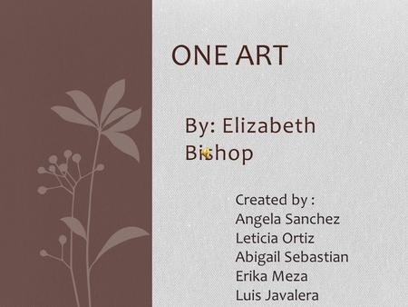 By: Elizabeth Bishop ONE ART Created by : Angela Sanchez Leticia Ortiz Abigail Sebastian Erika Meza Luis Javalera.
