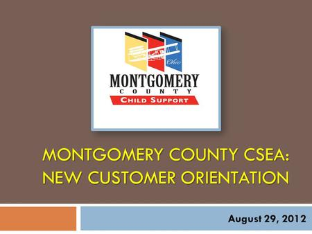 MONTGOMERY COUNTY CSEA: NEW CUSTOMER ORIENTATION August 29, 2012.