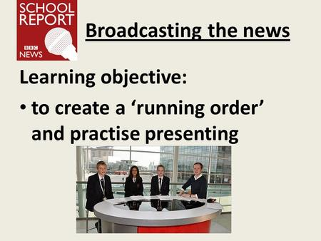 Broadcasting the news Learning objective: to create a 'running order' and practise presenting.