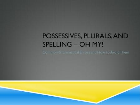 POSSESSIVES, PLURALS, AND SPELLING – OH MY! Common Grammatical Errors and How to Avoid Them.