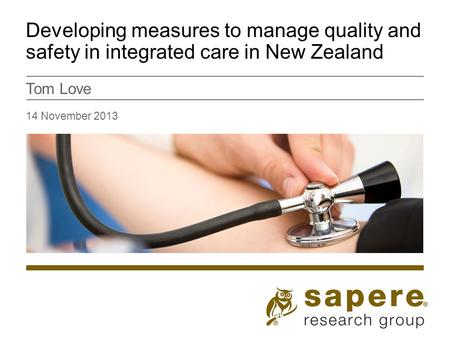 Developing measures to manage quality and safety in integrated care in New Zealand Tom Love 14 November 2013.