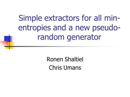 Simple extractors for all min- entropies and a new pseudo- random generator Ronen Shaltiel Chris Umans.