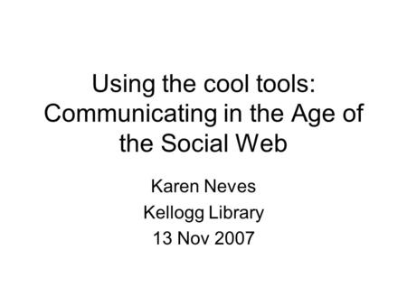 Using the cool tools: Communicating in the Age of the Social Web Karen Neves Kellogg Library 13 Nov 2007.