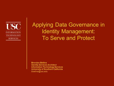 Applying Data Governance in Identity Management: To Serve and Protect Brendan Bellina Identity Services Architect Information Technology Services University.