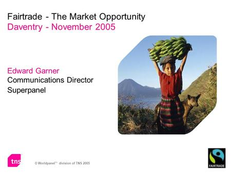 © Worldpanel TM division of TNS 2005 Edward Garner Communications Director Superpanel Fairtrade - The Market Opportunity Daventry - November 2005.