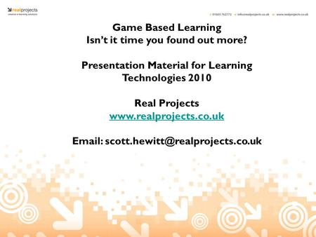 Game Based Learning Isn't it time you found out more? Presentation Material for Learning Technologies 2010 Real Projects www.realprojects.co.uk Email: