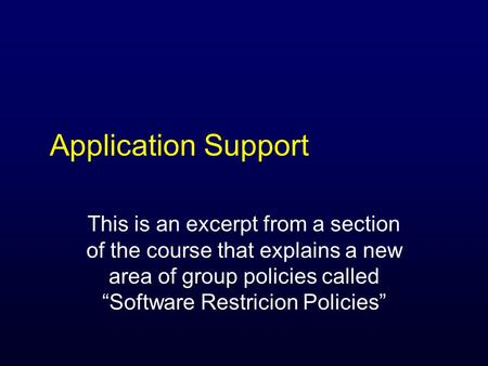 "Application Support This is an excerpt from a section of the course that explains a new area of group policies called ""Software Restricion Policies"""
