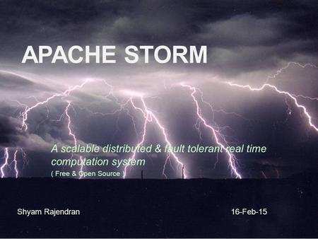 Apache Storm A scalable distributed & fault tolerant real time computation system ( Free & Open Source ) Shyam Rajendran 16-Feb-15.