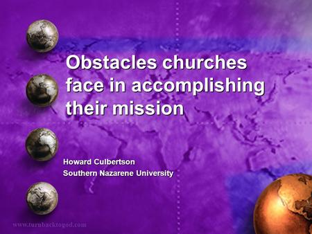 Obstacles churches face in accomplishing their mission Howard Culbertson Southern Nazarene University www.turnbacktogod.com.