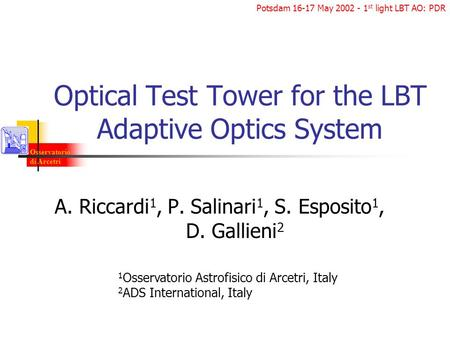 Osservatorio di Arcetri Potsdam 16-17 May 2002 - 1 st light LBT AO: PDR Optical Test Tower for the LBT Adaptive Optics System A. Riccardi 1, P. Salinari.