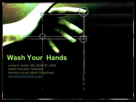 Wash Your Hands James R. Ginder, MS, WEMT,PI, CHES Health Education Specialist Hamilton County Health Department www.hamiltoncounty.in.gov.