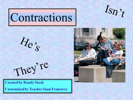 Created by Randy Stark Customized by Teacher Juan Francisco Contractions He's They're Isn't.